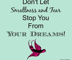 Dena's Blog: Don't Let Smallness and Fear Stop You From Your Dreams!
