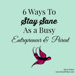 Dena Patton Blog: 6 Ways To Stay Sane As a Busy Entrepreneur & a Parent