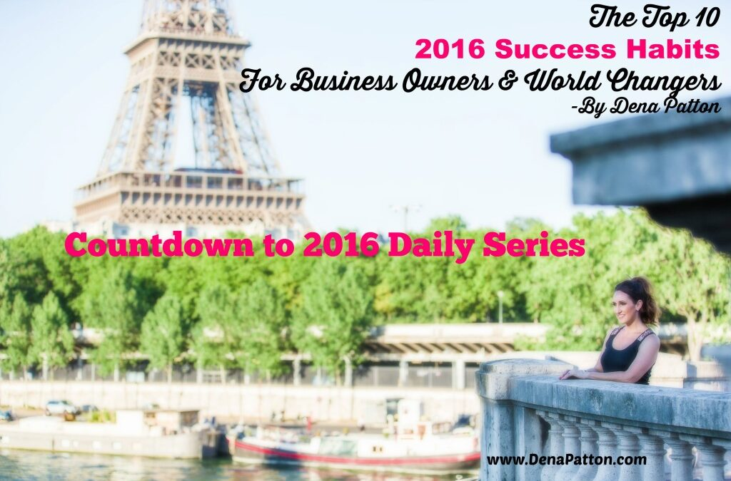 2016 Tip #  ​3​ ​  –  The Top 10 2016 Success Habits For Business Owners & World Changers – ​ ​ By Dena Patton